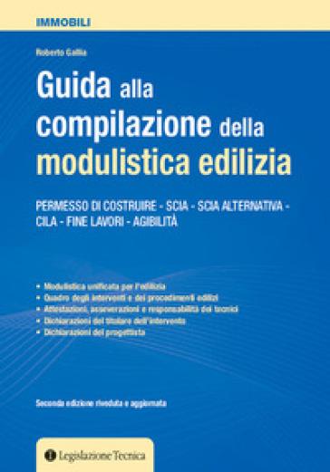 Guida alla compilazione della modulistica edilizia. Permesso di costruire, SCIA, SCIA alternativa, CILA, fine lavori, agibilità - Roberto Gallia |