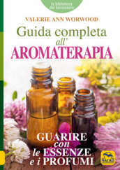 Guida completa all aromaterapia. Guarire con le essenze e i profumi