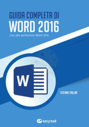 Guida completa di Word 2016. Usa alla perfezione Word 2016 - Stefano Trillini |