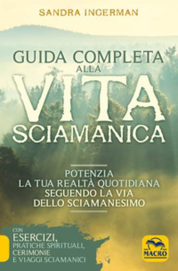 Guida completa alla vita sciamanica. Potenzia la tua realtà quotidiana seguendo la via dello sciamanesimo - Sandra Ingerman | Thecosgala.com