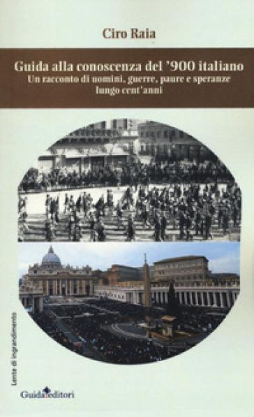 Guida alla conoscenza del '900 italiano. Un racconto di uomini, guerre, paure e speranze lungo cent'anni - Ciro Raia |