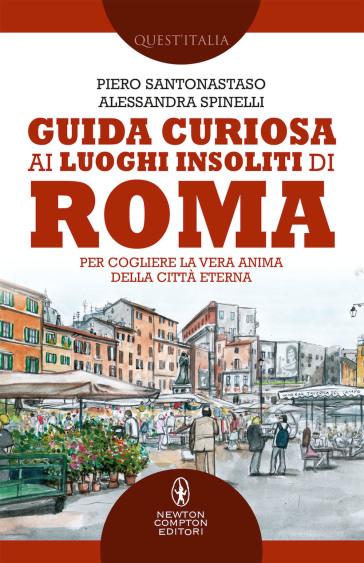 Guida curiosa ai luoghi insoliti di Roma. Per cogliere la vera anima della Città Eterna - Piero Santonastaso | Thecosgala.com