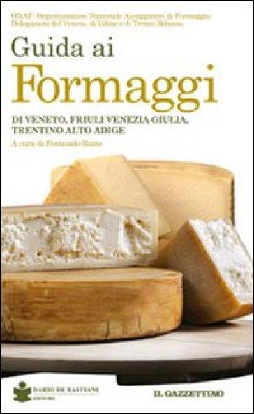 Guida ai formaggi di Veneto, Friuli Venezia Giulia, Trentino Alto Adige - Fernando Raris |