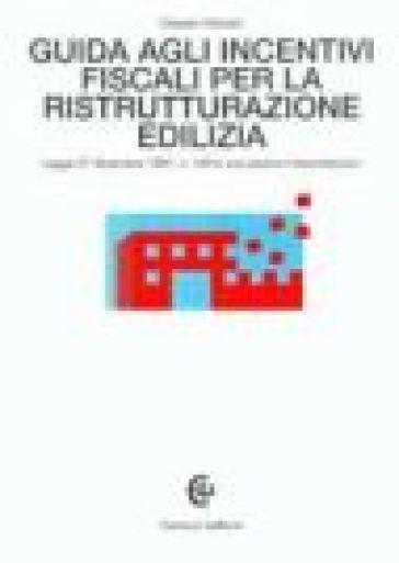 Guida agli incentivi fiscali per la ristrutturazione edilizia. Legge 27 dicembre 1997, n. 449 e successive interpretazioni - Claudio Solustri | Thecosgala.com
