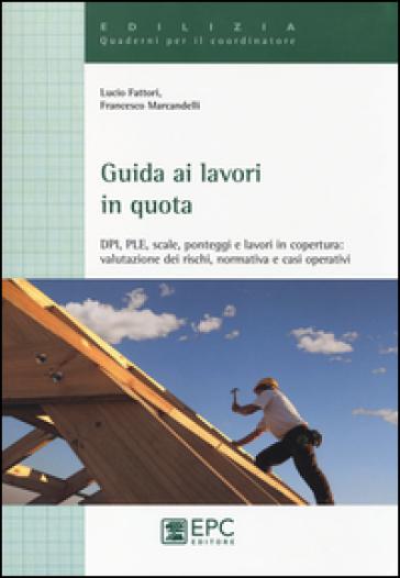 Guida ai lavori in quota. DPI, PLE, scale, ponteggi e lavori in copertura. Valutazione dei rischi, normativa e casi operativi - Lucio Fattori |