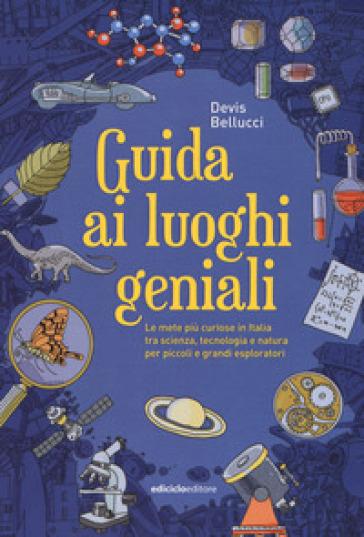 Guida ai luoghi geniali. Le mete più curiose in Italia tra scienza, tecnologia e natura per piccoli e grandi esploratori - Devis Bellucci pdf epub