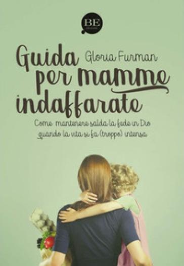 Guida per mamme indaffarate. Come mantenere salda la fede in Dio quando la vita si fa (troppo) intensa - Gloria Furman |