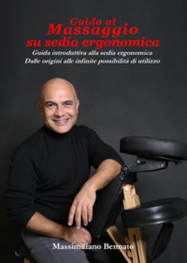 Guida al massaggio su sedia ergonomica. Guida introduttiva alla sedia ergonomica. Dalle origini alle infinite possibilità di utilizzo - Massimiliano Bennato   Rochesterscifianimecon.com