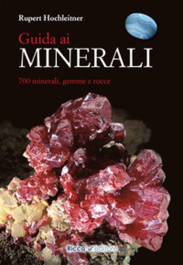 Guida ai minerali. 700 minerali, gemme e rocce - Rupert Hochleitner |