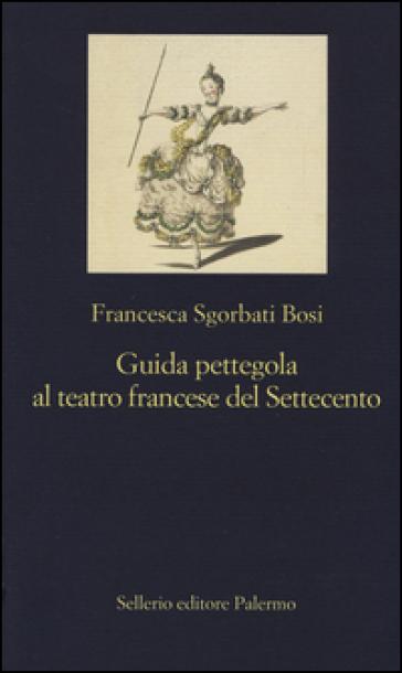 Guida pettegola al teatro francese del Settecento - Francesca Sgorbati Bosi |