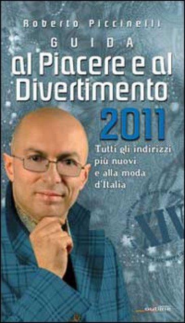 Guida al piacere e al divertimento 2011. Tutti gli indirizzi più nuovi e alla moda d'Italia - Roberto Piccinelli   Rochesterscifianimecon.com
