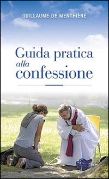 Guida pratica alla confessione. Celebrare il sacramento della riconciliazione - Guillaume De Menthière   Rochesterscifianimecon.com