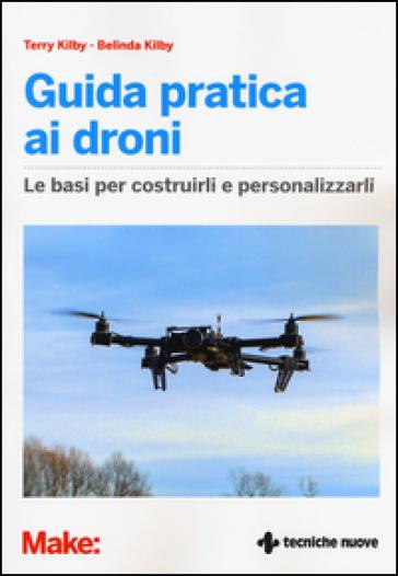 Guida pratica ai droni. Le basi per costruirli e personalizzarli - Terry Kilby | Jonathanterrington.com