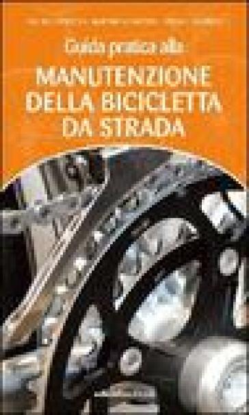 Guida pratica alla manutenzione della bicicletta da strada - Emilio Scavezzon  