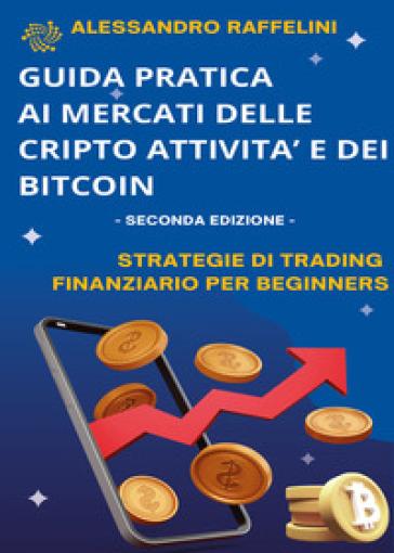 Guida pratica ai mercati delle cripto-attività e dei bitcoin. Strategie di trading finanziario per beginners - Alessandro Raffelini |