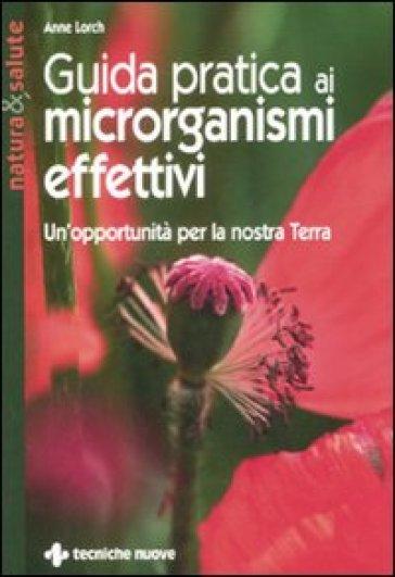 Guida pratica ai microrganismi effettivi. Un'opportunità per la nostra terra - Anne Lorch |