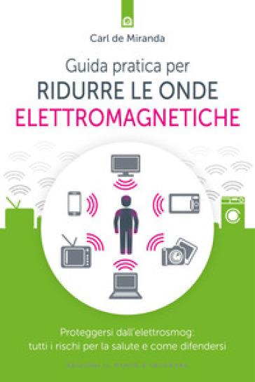 Guida pratica per ridurre le onde elettromagnetiche. Proteggersi dall'elettrosmog: tutti i rischi per la salute e come difendersi - Carl De Miranda |