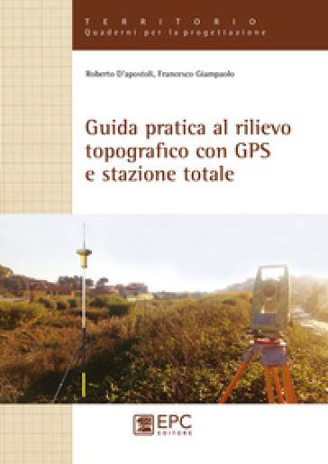 Guida pratica al rilievo topografico con GPS e stazione totale - Roberto D'Apostoli pdf epub