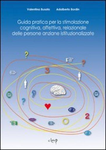 Guida pratica per la stimolazione cognitiva, affettiva, relazionale delle persone anziane istituzionalizzate - Valentina Busato |