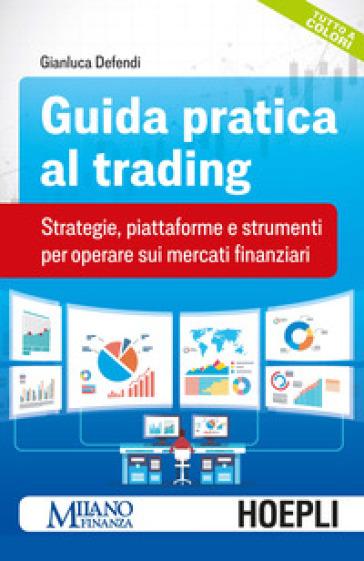 Guida pratica al trading. Strategie, piattaforme e strumenti per operare sui mercati finanziari - Gianluca Defendi |