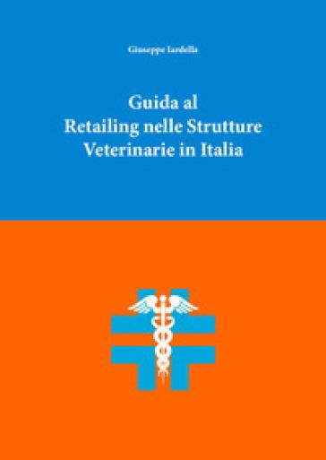 Guida al retailing nelle strutture veterinarie in Italia - Giuseppe Iardella |