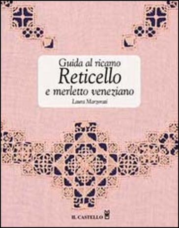 Guida al ricamo. Reticello e merletto veneziano - Laura Marzorati |