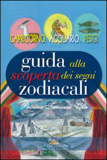 Guida alla scoperta dei segni zodiacali. Capricorno, Acquario, Pesci - Patrizia Tamiozzo Villa | Ericsfund.org