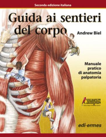Guida ai sentieri del corpo. Manuale pratico di anatomia palpatoria. Con aggiornamento online - Andrew Biel |