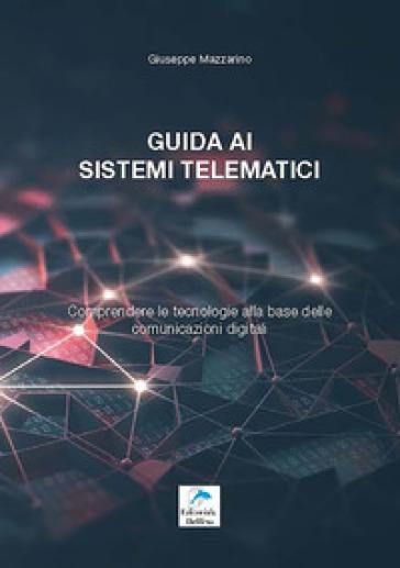 Guida ai sistemi telematici. Comprendere le tecnologie alla base delle comunicazioni digitali - Giuseppe Mazzarino |