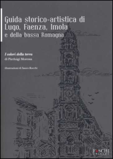 Guida storico-artistica di Lugo, Faenza, Imola e della bassa Romagna. I colori della terra - Pierluigi Moressa |