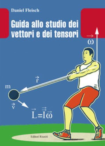 Guida allo studio dei vettori e tensori - Daniel Fleisch |