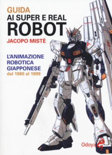 Guida ai super e real robot. L'animazione robotica giapponese dal 1980 al 1999 - Jacopo Mistè pdf epub