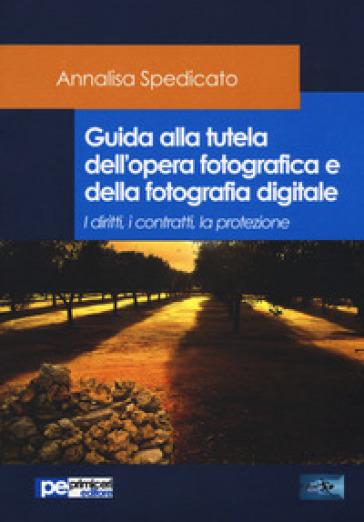 Guida alla tutela dell'opera fotografica e della fotografia digitale. I diritti, i contratti, la protezione - Annalisa Spedicato | Thecosgala.com