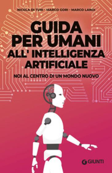 Guida per umani all'intelligenza artificiale. Noi al centro di un mondo nuovo - Nicola Di Turi | Jonathanterrington.com