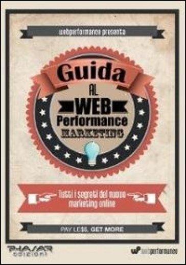 Guida al web performance marketing. Tutti i segreti del nuovo marketing online - Alessandro Scartezzini   Thecosgala.com