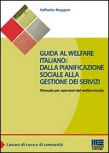 Guida al welfare italiano: dalla pianificazione sociale alla gestione dei servizi. Manuale per operatori del welfare locale - Raffaello Maggian |