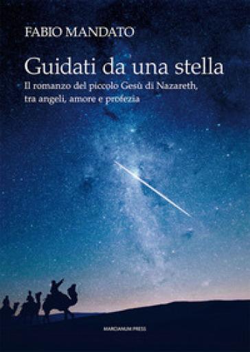 Guidati da una stella. Il romanzo del piccolo Gesù di Nazareth, tra angeli, amore e profezia - Fabio Mandato |