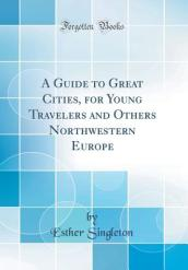 A Guide to Great Cities, for Young Travelers and Others Northwestern Europe (Classic Reprint)