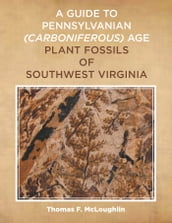A Guide to Pennsylvanian Carboniferous-Age Plant Fossils of Southwest Virginia.