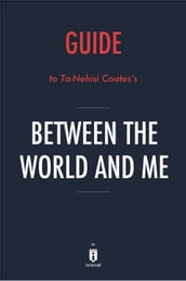 Guide to Ta-Nehisi Coates s Between the World and Me by Instaread