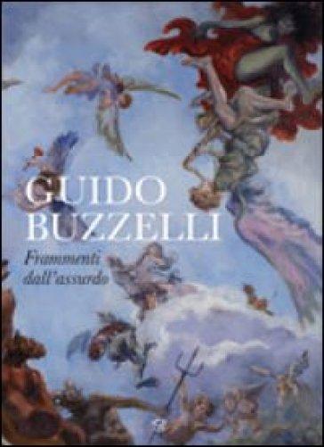Guido Buzzelli. Frammenti dell'assurdo. Catalogo della mostra (Lucca, 22 ottobre 2011-31 gennaio 2012). Ediz. illustrata - Guido Buzzelli   Rochesterscifianimecon.com