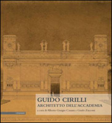Guido Cirilli. Architetto dell'accademia - A. G. Cassani  