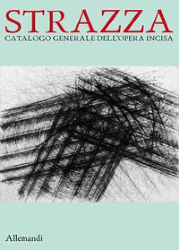 Guido Strazza. Catalogo generale della grafica. Ediz. a colori - G. Appella |
