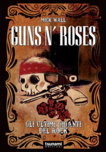 Guns N' Roses. Gli ultimi giganti del rock - Mick Wall |