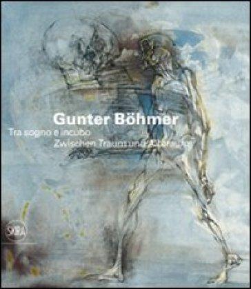 Gunter Bohmer 1911-1986. Tra sogno e incubo. Ediz. italiana e tedesca - H. Kupper  