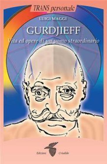 Gurdjieff. Vita e opere di un uomo straordinario - Luigi Maggi | Ericsfund.org