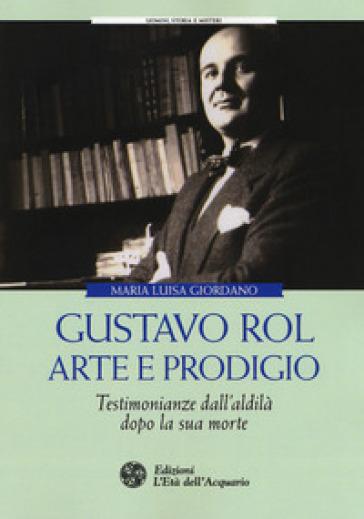 Gustavo Rol: arte e prodigio. Testimonianze dal'aldilà dopo la sua morte - Maria Luisa Giordano | Thecosgala.com