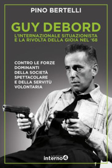 Guy Debord. L'internazionale situazionista e la rivolta della gioia nel '68 - Pino Bertelli | Thecosgala.com
