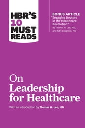 HBR s 10 Must Reads on Leadership for Healthcare (with bonus article by Thomas H. Lee, MD, and Toby Cosgrove, MD)