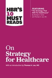 HBR s 10 Must Reads on Strategy for Healthcare (featuring articles by Michael E. Porter and Thomas H. Lee, MD)